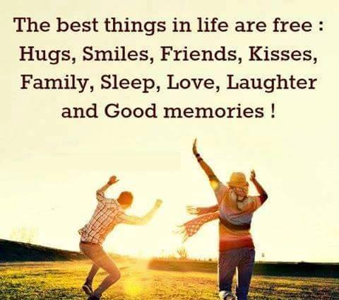 The best things in life are free. Hugs, smiles, friends, kisses, family, sleep, love, laughter and good memories.