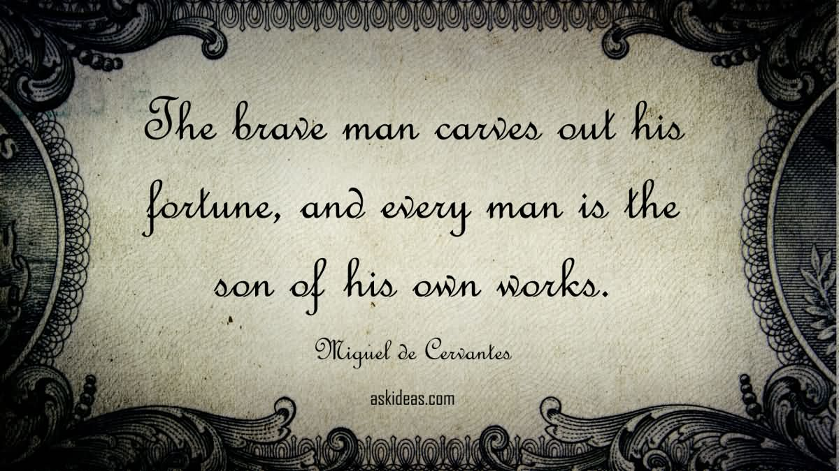 The brave man carves out his fortune, and every man is the son of his own works.