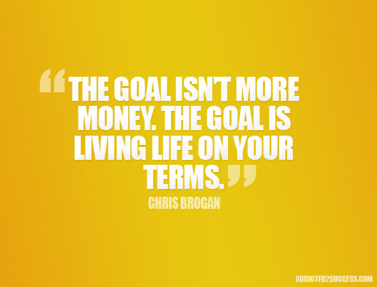 The Goal Isn T More Money The Goal Is Living Your Life On Your Own