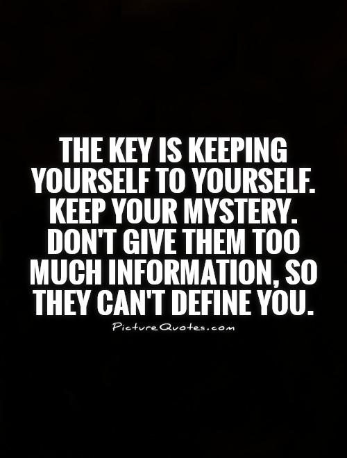 The key is keeping yourself to yourself. Keep your mystery . Don't