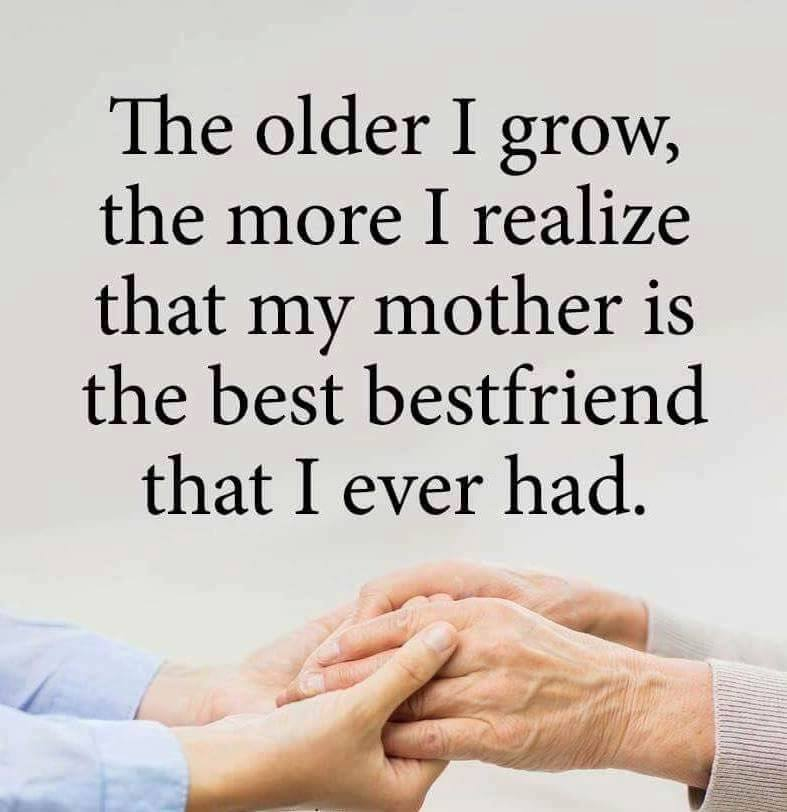 The older I grow, the more I realize that my mother is the ...