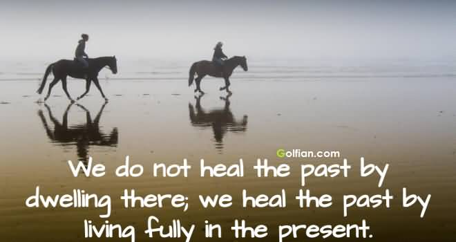 We Do Not Heal The Past By Dwelling There We Heal The Past By
