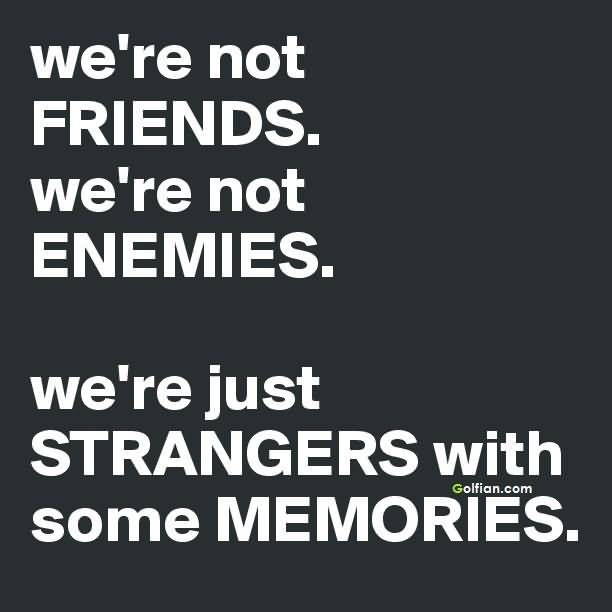 We're not friends, we're not enemies. We're just strangers with