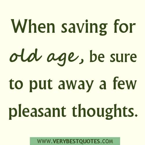 When saving for old age, be sure to put away a few pleasant thoughts