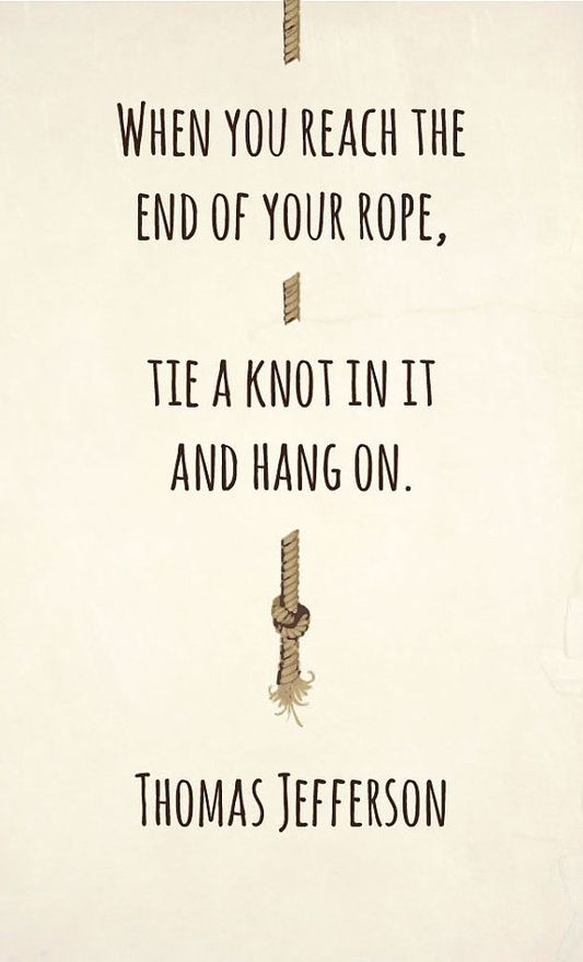 When you reach the end of your rope, tie a knot in it and