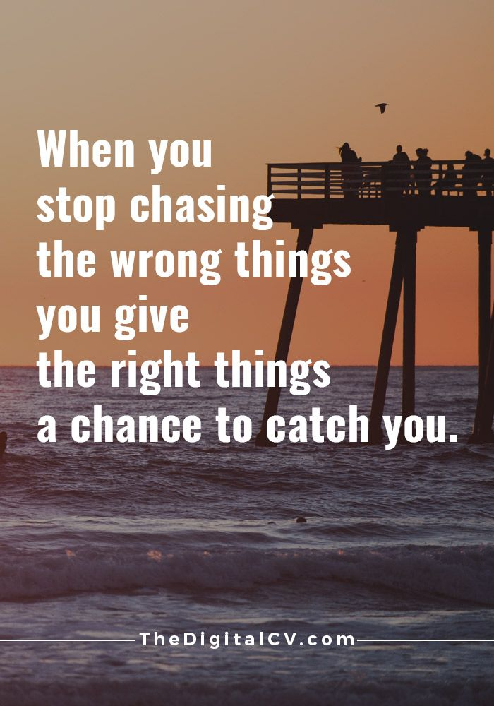 When You Stop Chasing The Wrong Things You Give The Right Things A Chance  To Catch