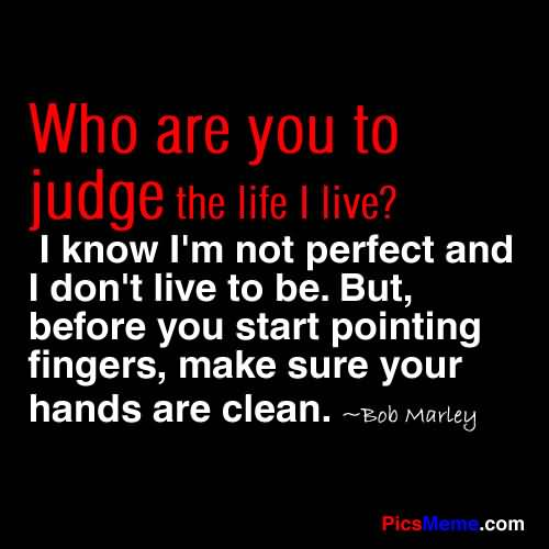 Who Are You To Judge The Life I Live1 I Know Iu0027m Not Perfect And I Donu0027t  Live To Be. But, Before You Start Pointing Fingers, Make Sure Your Hands  Are Clean.