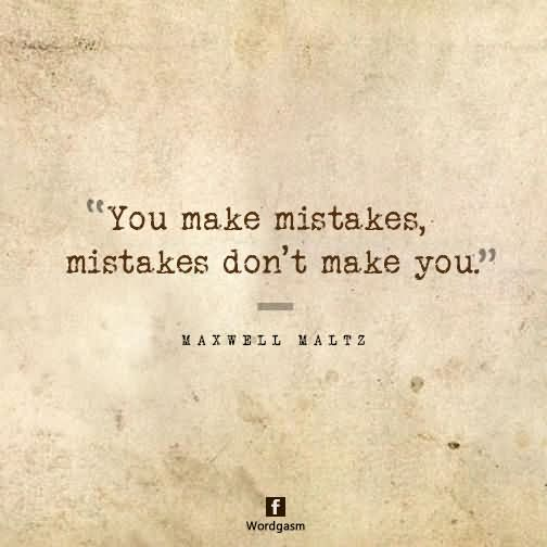 You make mistakes, mistakes don't make you.
