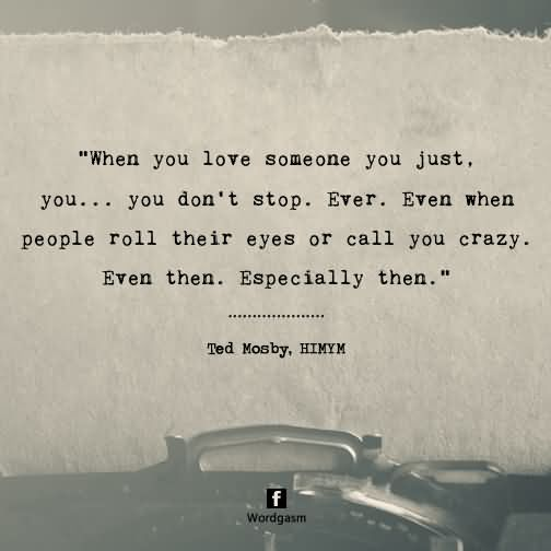 When you love someone, you just, you… you don't stop, ever. Even when people roll their eyes or call you crazy. Even then. Especially then!
