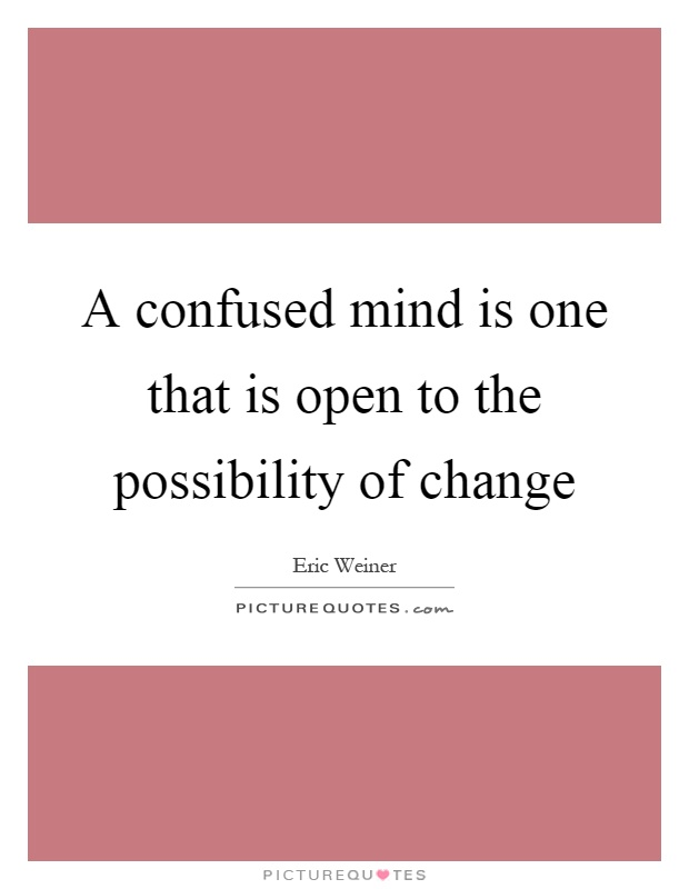 A Confused Mind Is One That Is Open To The Possibility Of Change Extraordinary Quotes On Confused Mind