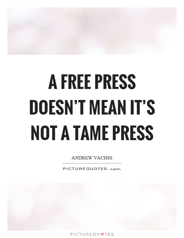 A free press doesn't mean it's not a tame press. Andrew Vachss
