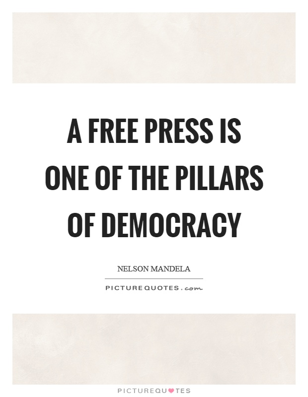 A free press is one of the pillars of democracy. Nelson Mendela