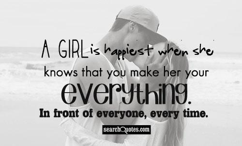 A girl is happiest when she knows that you make her your everything. In front of everyone, every time