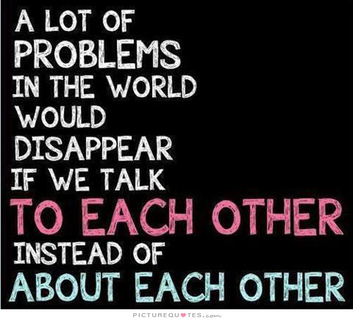 A lot of problems in the world would disappear if we talked to each other instead of about each other