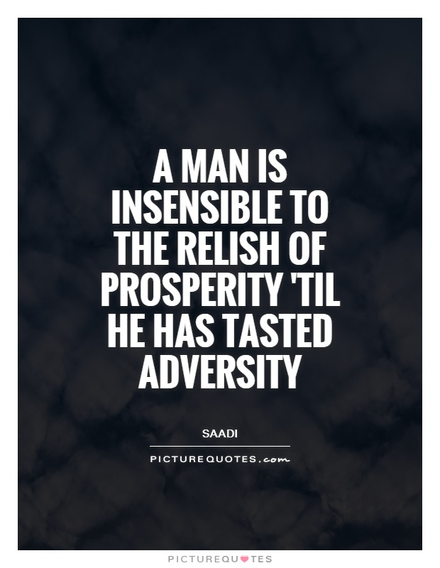 A man is insensible to the relish of prosperity 'til he has tasted adversity. Saadi
