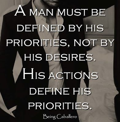 A man must be defined by his priorities, not by his desires. His actions define his priorities
