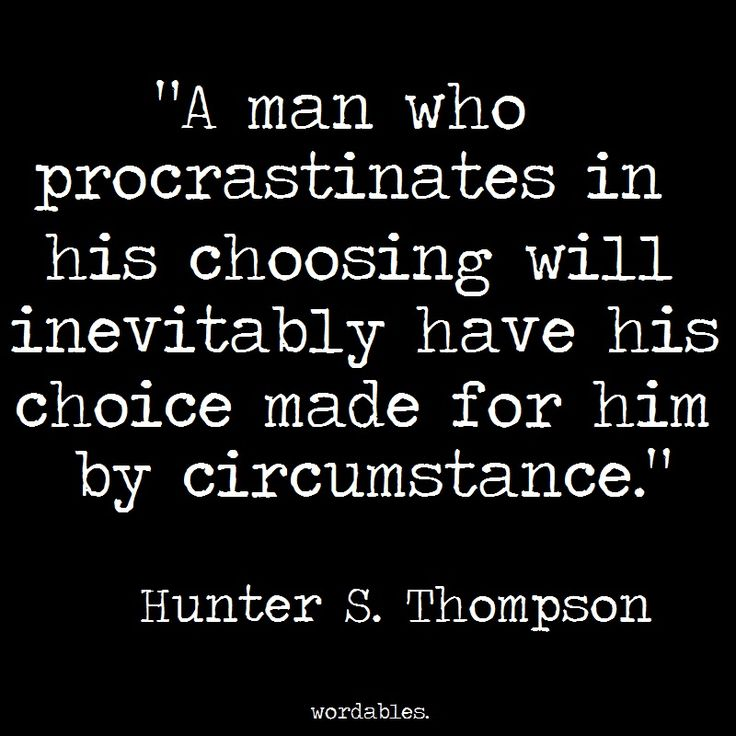 A man who procrastinates in his choosing will inevitably have his choice made for him by circumstance. Hunter S. Thompson