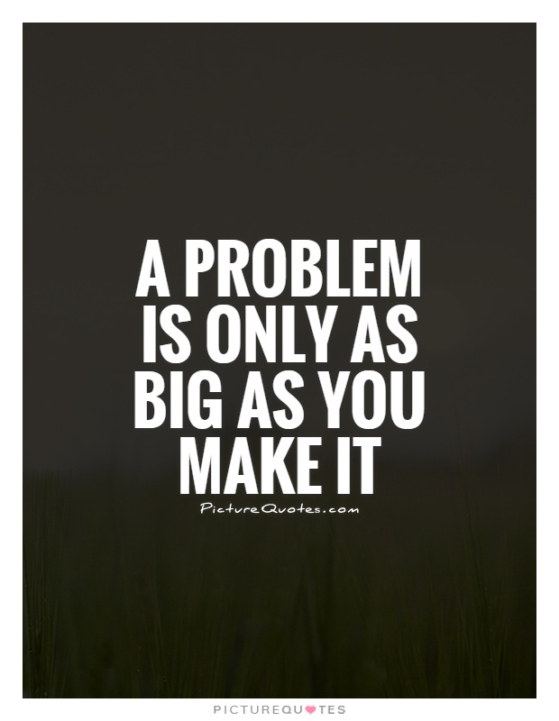 A problem is only as big as you make it
