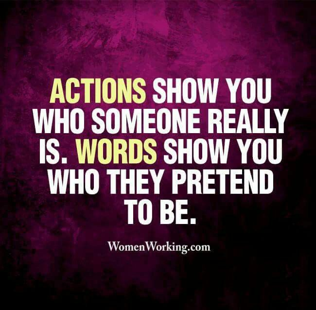 ACTIONS SHOW YOU WHO SOMEONE REALLY IS. WORDS SHOW YOU WHO THEY PRETEND TO BE