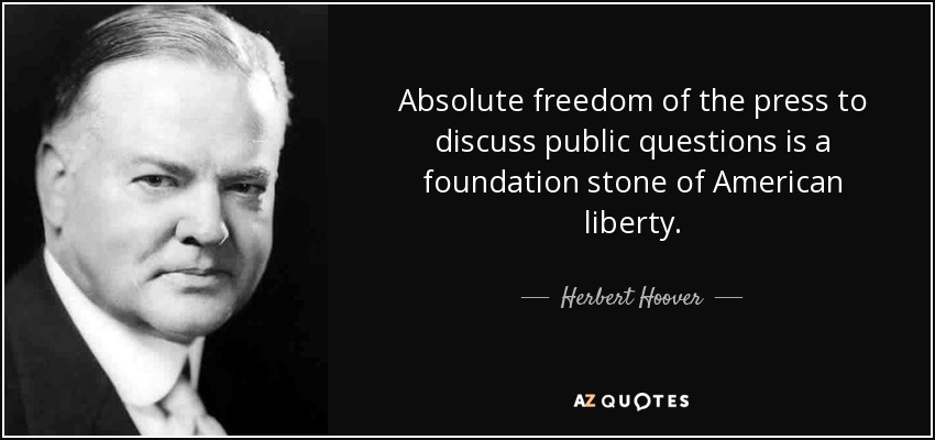 Absolute freedom of the press to discuss public questions is a foundation stone of American liberty. Herbert Hoover