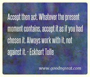 Accept then act. Whatever the present moment contains, accept it as if you had chosen it. Always work with it, not against it. Eckhart Tolle