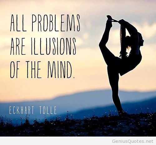 All problems are illusions of the mind. Eckhart Tolle