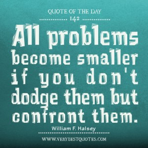 All problems become smaller if you don't dodge them but confront them. William F. Halsey