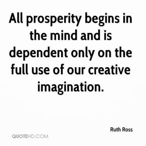 All prosperity begins in the mind and is dependent only upon the full use of our creative imagination. Ruth Ross