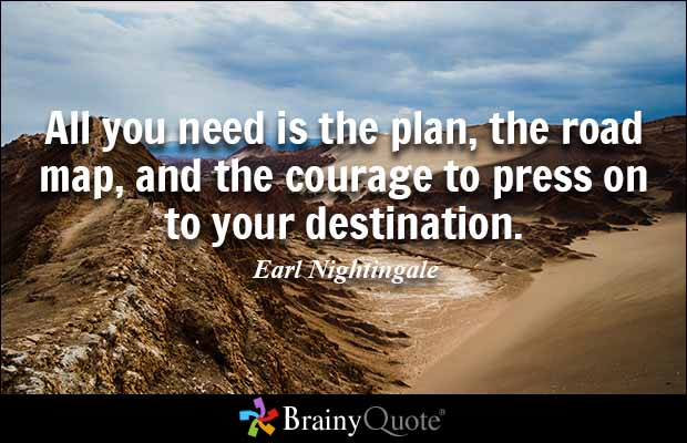 All you need is the plan, the road map, and the courage to press on to your destination. Earl Nightingale