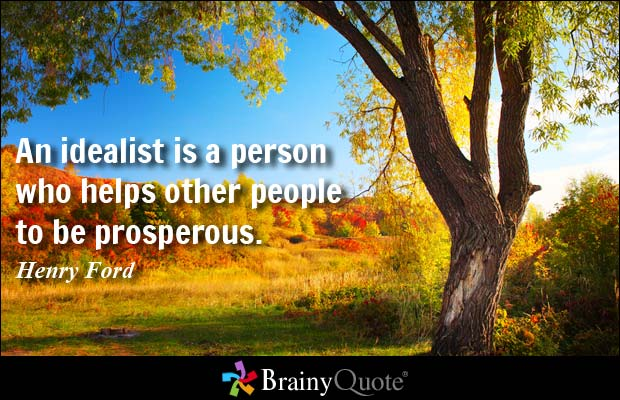 An idealist is a person who helps other people to be prosperous. Henry Ford