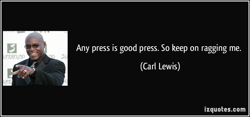Any press is good press. So keep on ragging me. Carl Lewis