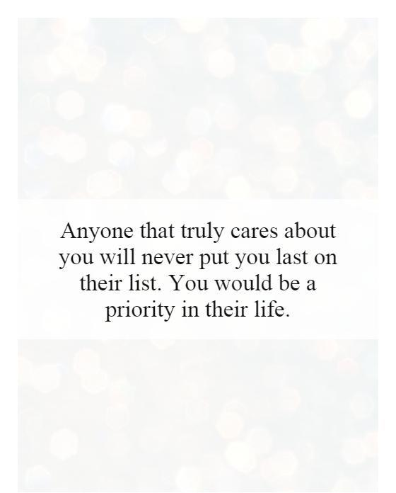 Anyone that truly cares about you will never put you last on their list. You would be a priority in their life