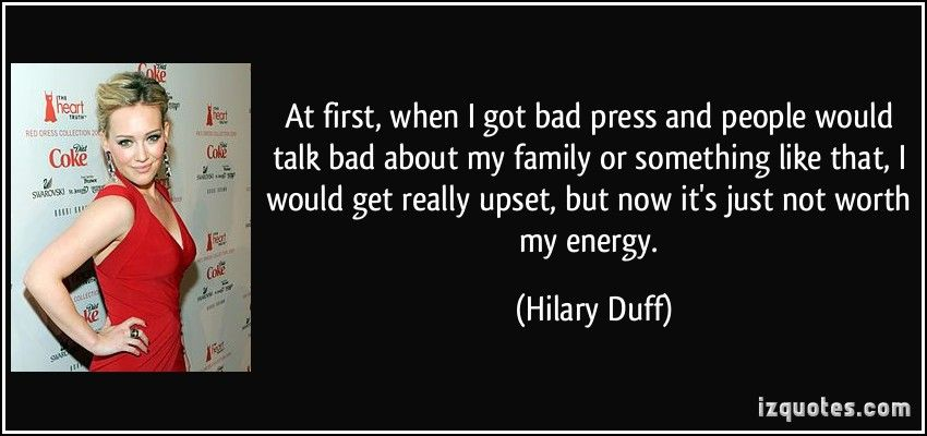 At first, when I got bad press and people would talk bad about my family or something like that, I would get really  upset, but now it's just not ... Hilary Duff