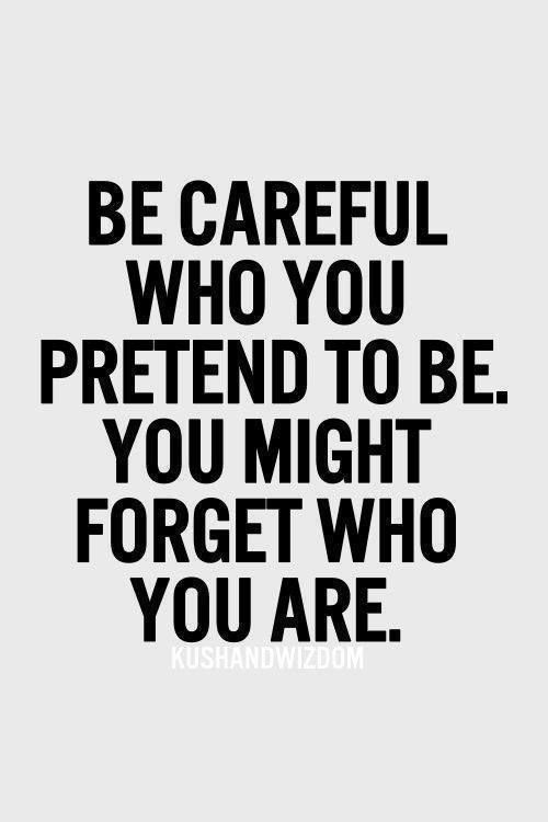 Be careful who you pretend to be. You might forget who you are