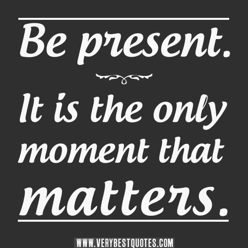Be present. It is the only moment that matters