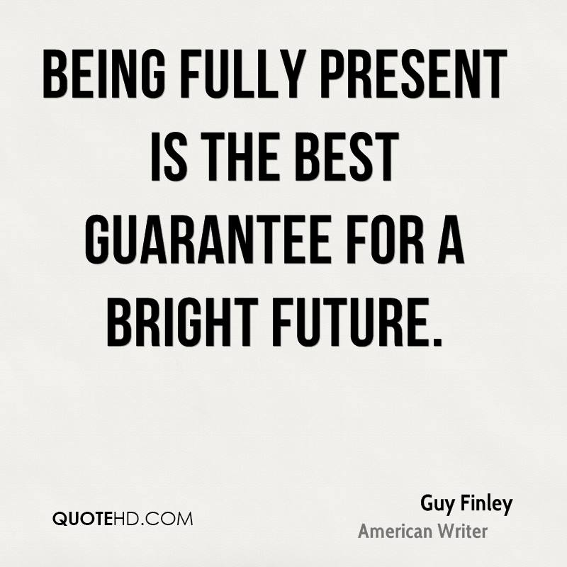 Being fully present is the best guarantee for a bright future. Guy Finley