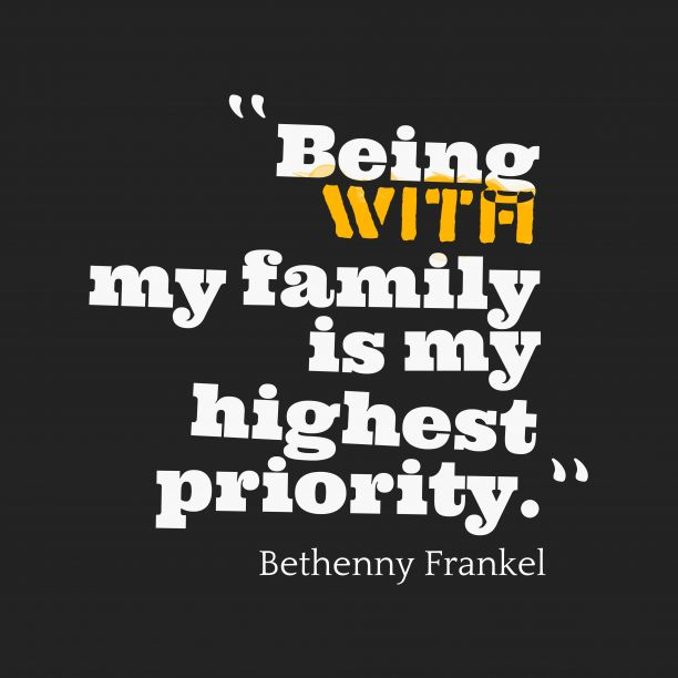Being with my family is my highest priority. Bethenny Frankel