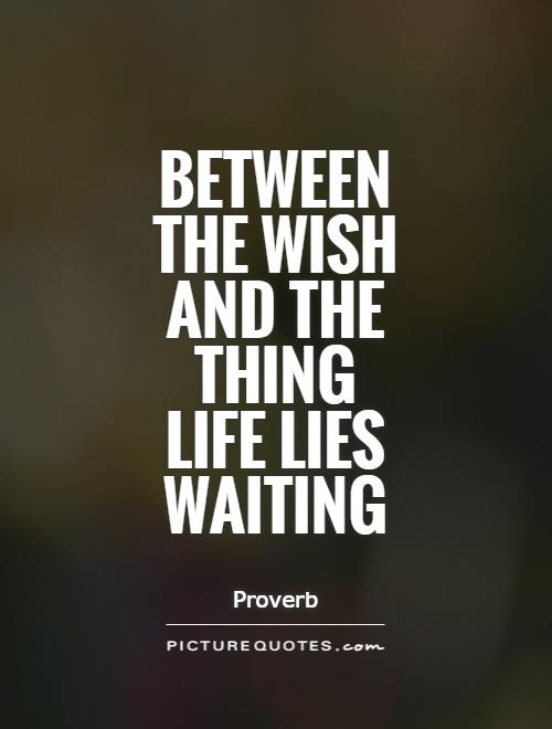 Between the wish and the thing life lies waiting.