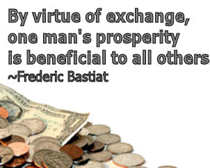 By virtue of exchange, one man's prosperity is beneficial to all others. Frederic Bastiat