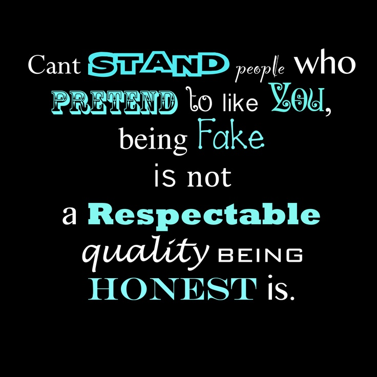 Can't stand people who pretend to like you. Being fake is not a respectable quality, being honest is