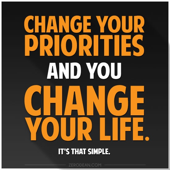 Change your priorities and you change your life. It's that simple