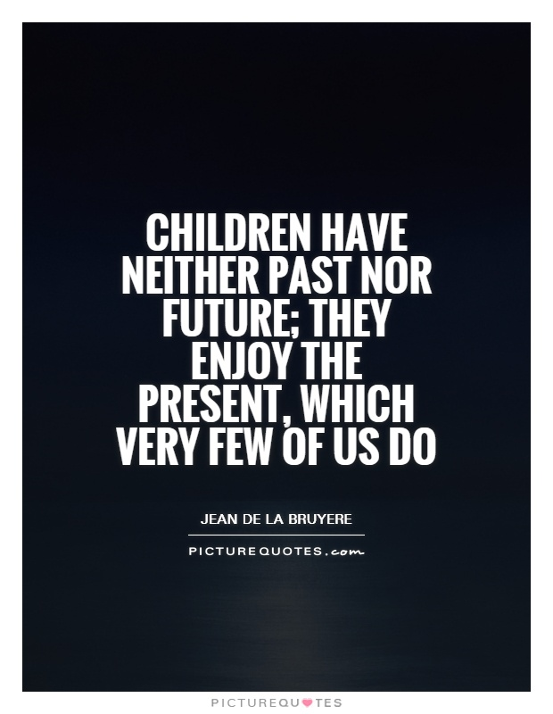 Children have neither past nor future; they enjoy the present, which very few of us do. Jean de la Bruyere