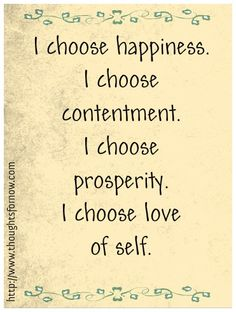 Choose Happiness. Choose contentment. Choose prosperity . And choose love of self