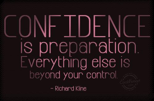 Confidence is preparation. Everything else is beyond. RIchard Kline