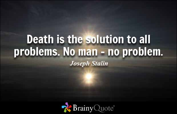 Death is the solution to all problems. No man - no problem. Joseph Stalin