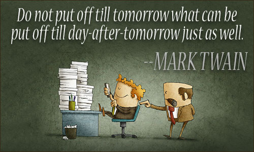Do not put off until tomorrow what can be put off till day-after-tomorrow just as well. Mark Twain