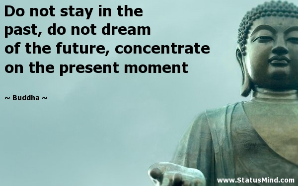 Do not stay in the past, do not dream of the future, concentrate the mind on the present moment. Buddha