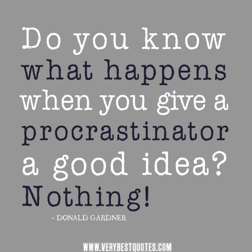 Do you know what happens when you give a procrastinator a good idea nothing. Donald Gardner