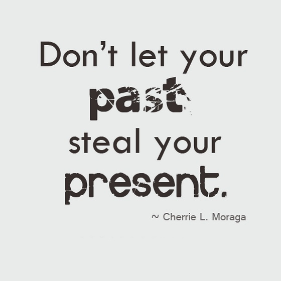 Don't let your past steal your present. Cherrie L. Morage