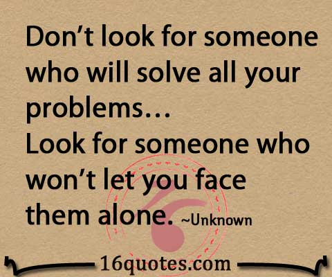 Don't look for someone who will solve all your problems. Look for someone who won't let you face them alone